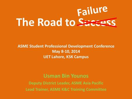 The Road to Success ASME Student Professional Development Conference May 8-10, 2014 UET Lahore, KSK Campus Usman Bin Younos Deputy District <strong>Leader</strong>, ASME.