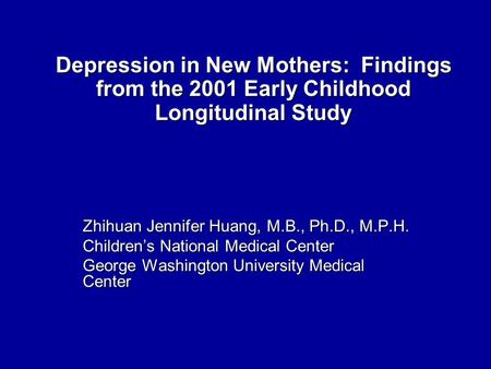 Depression in New Mothers: Findings from the 2001 Early Childhood Longitudinal Study Zhihuan Jennifer Huang, M.B., Ph.D., M.P.H. Children's National Medical.