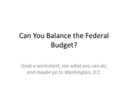 Can You Balance the Federal Budget? Grab a worksheet, see what you can do, and maybe go to Washington, D.C.