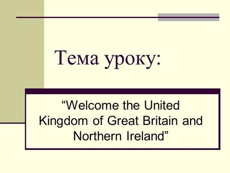 "Тема уроку: ""Welcome the United Kingdom of Great Britain and Northern Ireland"""
