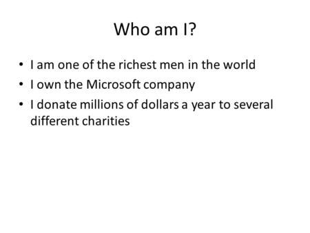 Who am I? I am one of the richest men in the world I own the Microsoft company I donate millions of dollars a year to several different charities.