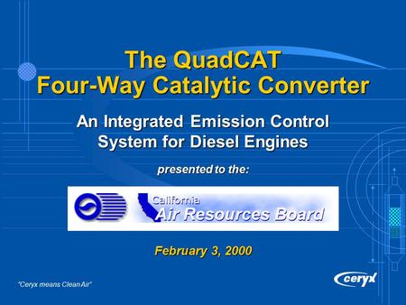 """Ceryx means Clean Air"" The QuadCAT Four-Way Catalytic Converter An Integrated Emission Control System for Diesel Engines presented to the: February 3,"