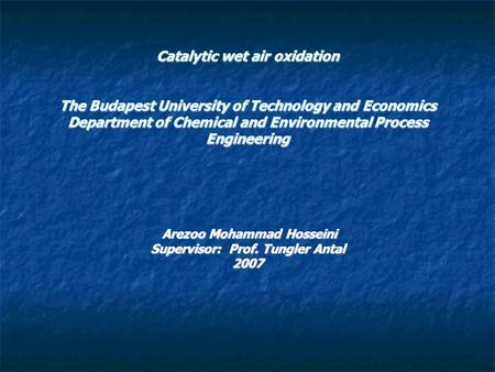 Catalytic wet air oxidation The Budapest University of Technology <strong>and</strong> Economics Department of Chemical <strong>and</strong> Environmental Process Engineering Arezoo Mohammad.