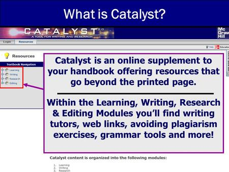 8/2006 What is Catalyst? Catalyst is an online supplement to your handbook offering resources that go beyond the printed page. Within the Learning, Writing,
