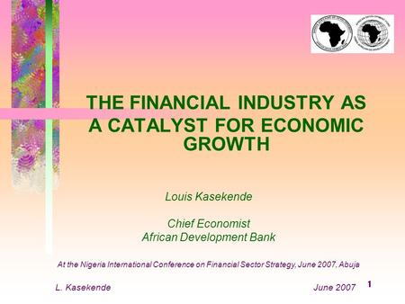 1 THE FINANCIAL INDUSTRY AS A CATALYST FOR ECONOMIC GROWTH Louis Kasekende Chief Economist African Development Bank At the Nigeria International Conference.