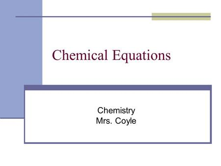Chemical Equations Chemistry Mrs. Coyle. Chemical Equations: represent chemical reactions Word Equations Skeleton Chemical Equations Balanced Chemical.