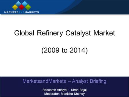 Global Refinery Catalyst Market (2009 to 2014) MarketsandMarkets – Analyst Briefing Research Analyst : Kiran Bajaj Moderator: Manisha Shenoy.