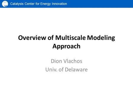 Catalysis Center for Energy Innovation Overview of Multiscale Modeling Approach Dion Vlachos Univ. of Delaware.