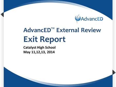 Enter System Name AdvancED TM External Review Exit Report Catalyst High School May 11,12,13, 2014.