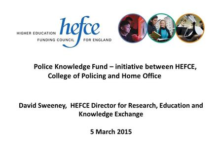 Police Knowledge Fund – initiative between HEFCE, College of Policing and Home Office 5 March 2015 David Sweeney, HEFCE Director for Research, Education.