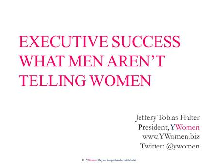 EXECUTIVE SUCCESS WHAT MEN AREN'T TELLING WOMEN Jeffery Tobias Halter President, YWomen  ©YWomen - May not be reproduced.