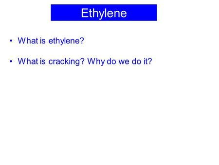 Ethylene What is ethylene? What is cracking? Why do we do it?