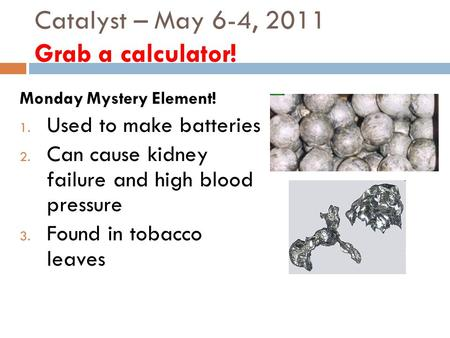 Catalyst – May 6-4, 2011 Grab a calculator! Monday Mystery Element! 1. Used to make batteries 2. Can cause kidney failure and high blood pressure 3. Found.