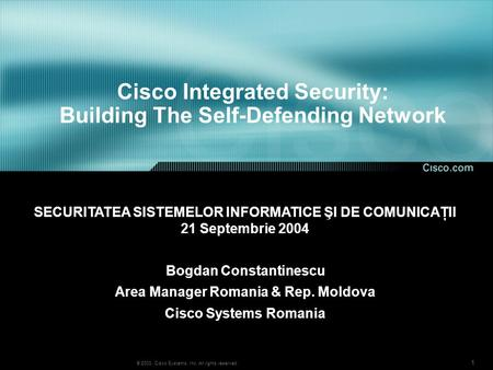 1 © 2003, Cisco Systems, Inc. All rights reserved. Cisco Integrated Security: Building The Self-Defending Network Bogdan Constantinescu Area Manager Romania.