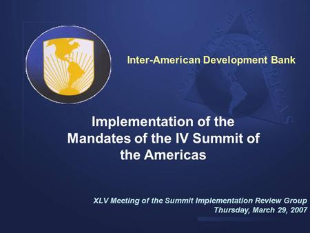 Implementation of the Mandates of the IV Summit of the Americas XLV Meeting of the Summit Implementation Review Group Thursday, March 29, 2007 Inter-American.
