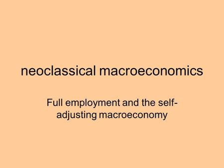 Neoclassical macroeconomics Full employment and the self- adjusting macroeconomy.