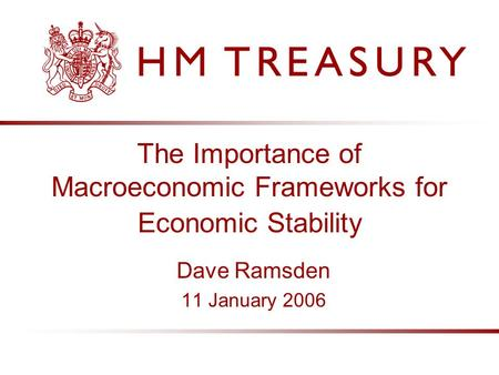 The Importance of Macroeconomic Frameworks for Economic Stability Dave Ramsden 11 January 2006.