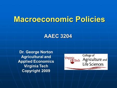 Macroeconomic Policies Dr. George Norton Agricultural and Applied Economics Virginia Tech Copyright 2009 AAEC 3204.