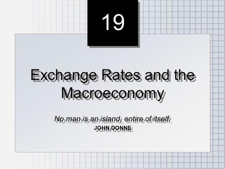 19 Exchange Rates and the Macroeconomy No man is an island, entire of itself. JOHN DONNE Exchange Rates and the Macroeconomy No man is an island, entire.