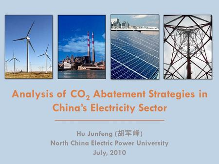 Analysis of CO 2 Abatement Strategies in China's Electricity Sector Hu Junfeng ( 胡军峰 ) North China Electric Power University July, 2010.