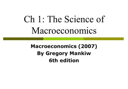 Ch 1: The Science of Macroeconomics Macroeconomics (2007) By Gregory Mankiw 6th edition.