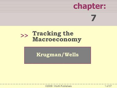1 of 37 chapter: 7 >> Krugman/Wells ©2009  Worth Publishers Tracking the Macroeconomy.