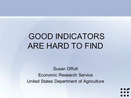 GOOD INDICATORS ARE HARD TO FIND Susan Offutt Economic Research Service United States Department of Agriculture.