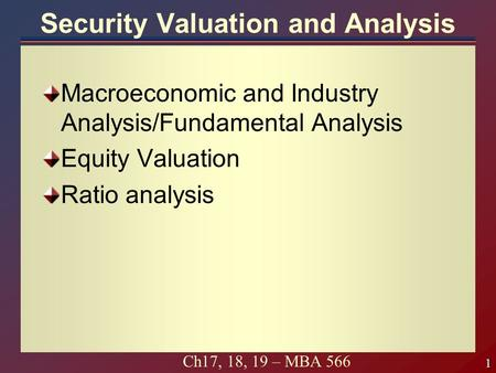1 1 Ch17, 18, 19 – MBA 566 Security Valuation and Analysis Macroeconomic and Industry Analysis/Fundamental Analysis Equity Valuation Ratio analysis.