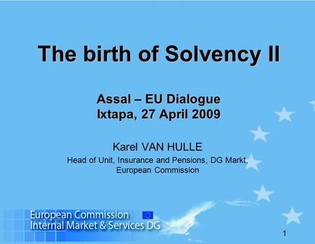 1 The birth of Solvency II Assal – EU Dialogue Ixtapa, 27 April 2009 Karel VAN HULLE Head of Unit, Insurance and Pensions, DG Markt, European Commission.