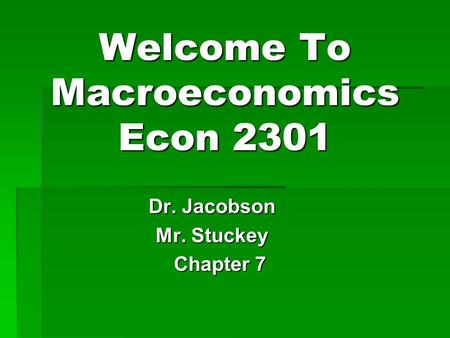 Welcome To Macroeconomics Econ 2301 Dr. Jacobson Mr. Stuckey Chapter 7 Chapter 7.