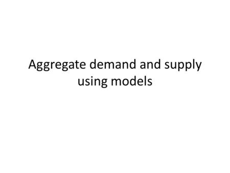 Aggregate demand and supply using models. Learning Objectives To understand the inverse relationship between AD and the price level To understand the.