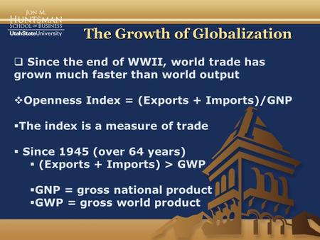 The Growth of Globalization  Since the end of WWII, world trade has grown much faster than world output  Openness Index = (Exports + Imports)/GNP  The.