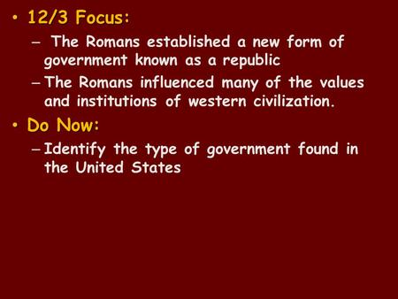 12/3 Focus: 12/3 Focus: – The Romans established a new form of government known as a republic – The Romans influenced many of the values and institutions.