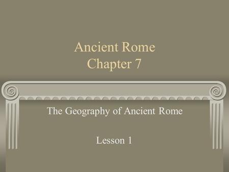 Ancient Rome Chapter 7 The Geography of Ancient Rome Lesson 1.