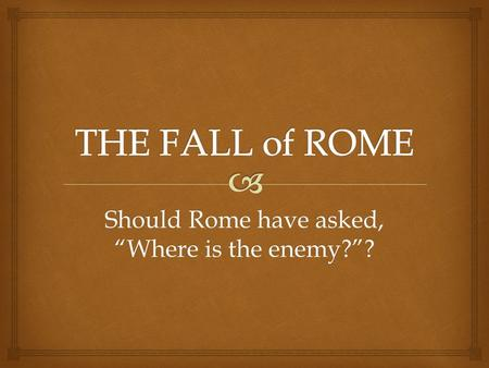 "Should Rome have asked, ""Where is the enemy?""?. Empire Crumbles  When the last of the ""good emperors,"" Marcus Aurelius died... ... He left his son,"