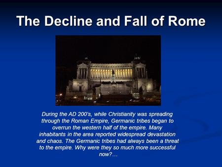 The Decline and Fall of Rome During the AD 200's, while Christianity was spreading through the Roman Empire, Germanic tribes began to overrun the western.