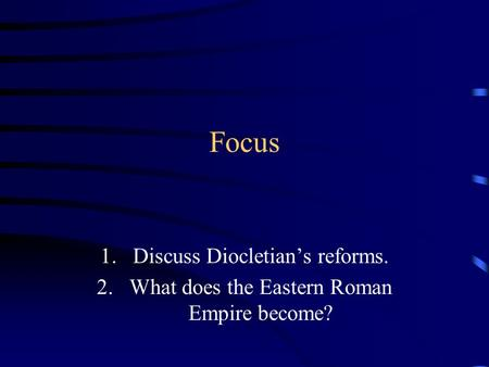 Focus 1.Discuss Diocletian's reforms. 2.What does the Eastern Roman Empire become?