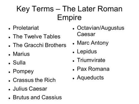 Key Terms – The Later Roman Empire Proletariat The Twelve Tables The Gracchi Brothers Marius Sulla Pompey Crassus the Rich Julius Caesar Brutus and Cassius.