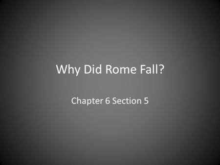 Why Did Rome Fall? Chapter 6 Section 5. Political Failures and Corruption Diocletian Constantine Oppressive and Corrupt Next Emperor? 50 years = 26 Emperors.