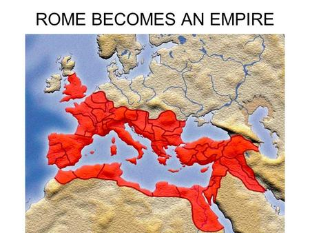 ROME BECOMES AN EMPIRE.