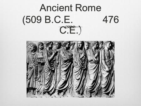 Ancient Rome (509 B.C.E. 476 C.E. ). Rome – GeographyRome – Geography  Geographically Rome was well-situated  The Alps to the north provided protection.