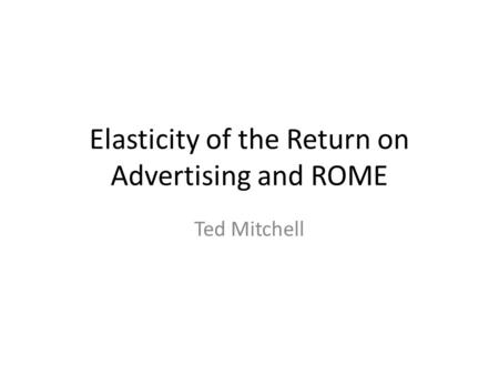 Elasticity of the Return on Advertising and ROME Ted Mitchell.