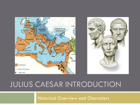 JULIUS CAESAR INTRODUCTION Historical Overview and Characters.