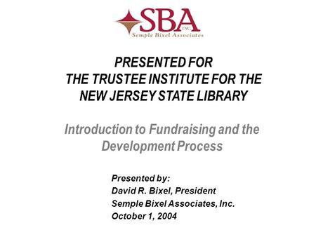 Introduction to Fundraising and the Development Process Presented by: David R. Bixel, President Semple Bixel Associates, Inc. October 1, 2004 PRESENTED.