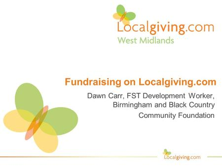 Fundraising on Localgiving.com Dawn Carr, FST Development Worker, Birmingham and Black Country Community Foundation.