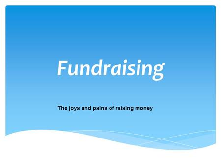 Fundraising The joys and pains of raising money.  Who are you appealing to?  What kind of event are you doing?  When are you holding this fundraiser?