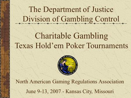 The Department of Justice Division of Gambling Control Charitable Gambling Texas Hold'em Poker Tournaments North American Gaming Regulations Association.