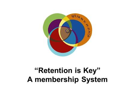 """Retention is Key"" A membership System. ""Retention is Key"" A TOTAL MEMBERSHIP SYSTEM A TOTAL MEMBERSHIP SYSTEM ADAPTED FROM A RI RETENTION PILOT ADAPTED."