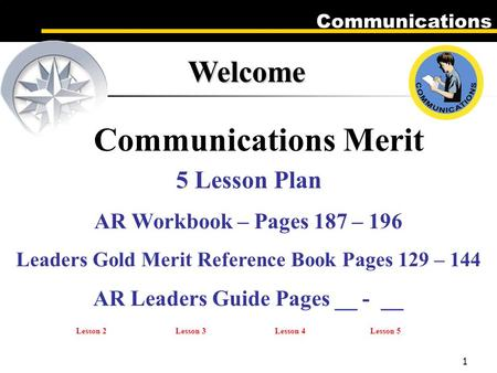 Communications 1 Welcome Communications Merit 5 Lesson Plan AR Workbook – Pages 187 – 196 Leaders Gold Merit Reference Book Pages 129 – 144 AR Leaders.