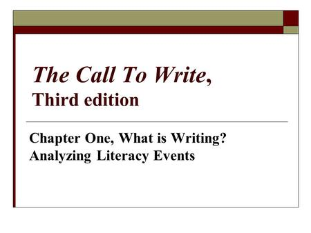 The Call To Write, Third edition Chapter One, What is Writing? Analyzing Literacy Events.
